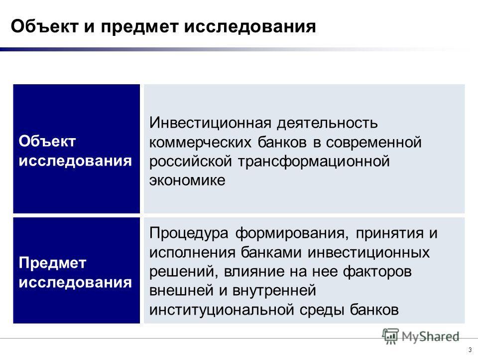 3 Объект исследования Инвестиционная деятельность коммерческих банков в современной российской трансформационной экономике Предмет исследования Процедура формирования, принятия и исполнения банками инвестиционных решений, влияние на нее факторов внеш