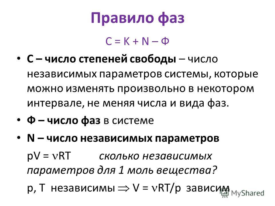 Правило фаз С = K + N – Ф С – число степеней свободы – число независимых параметров системы, которые можно изменять произвольно в некотором интервале, не меняя числа и вида фаз. Ф – число фаз в системе N – число независимых параметров pV = RT сколько