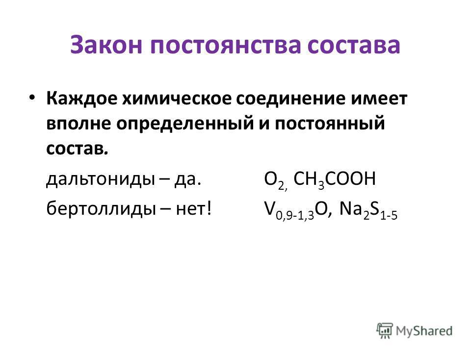Закон постоянства состава Каждое химическое соединение имеет вполне определенный и постоянный состав. дальтониды – да.О 2, СН 3 СООН бертоллиды – нет!V 0,9-1,3 О, Na 2 S 1-5