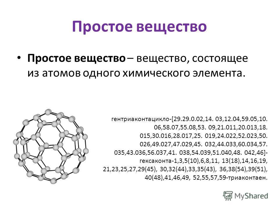 Простое вещество Простое вещество – вещество, состоящее из атомов одного химического элемента. гентриаконтацикло-[29.29.0.02,14. 03,12.04,59.05,10. 06,58.07,55.08,53. 09,21.011,20.013,18. 015,30.016,28.017,25. 019,24.022,52.023,50. 026,49.027,47.029,