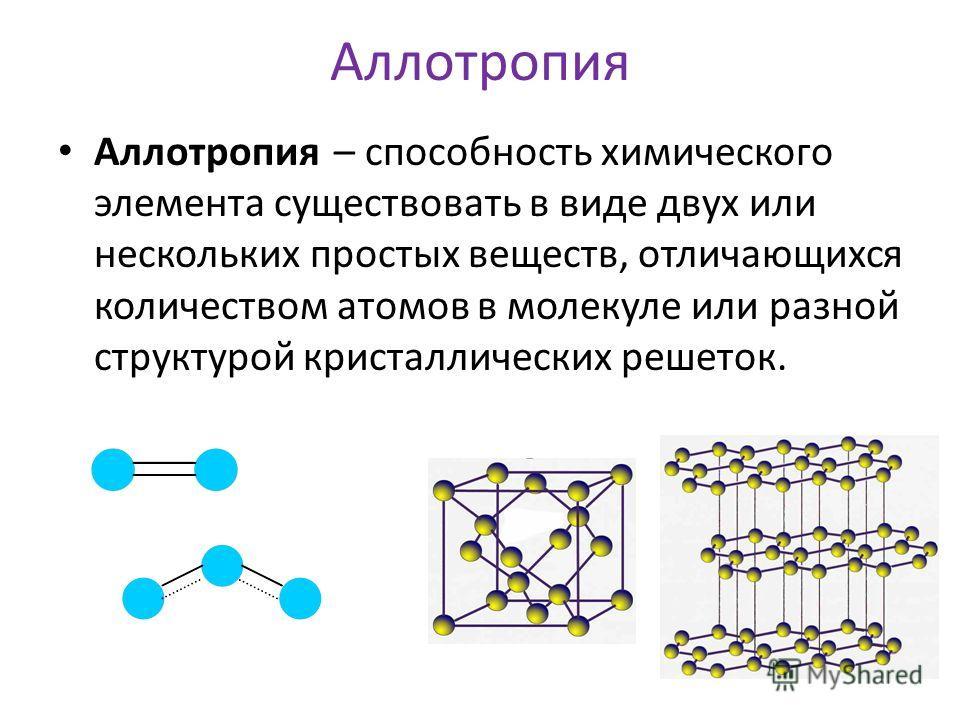 Аллотропия Аллотропия – способность химического элемента существовать в виде двух или нескольких простых веществ, отличающихся количеством атомов в молекуле или разной структурой кристаллических решеток.