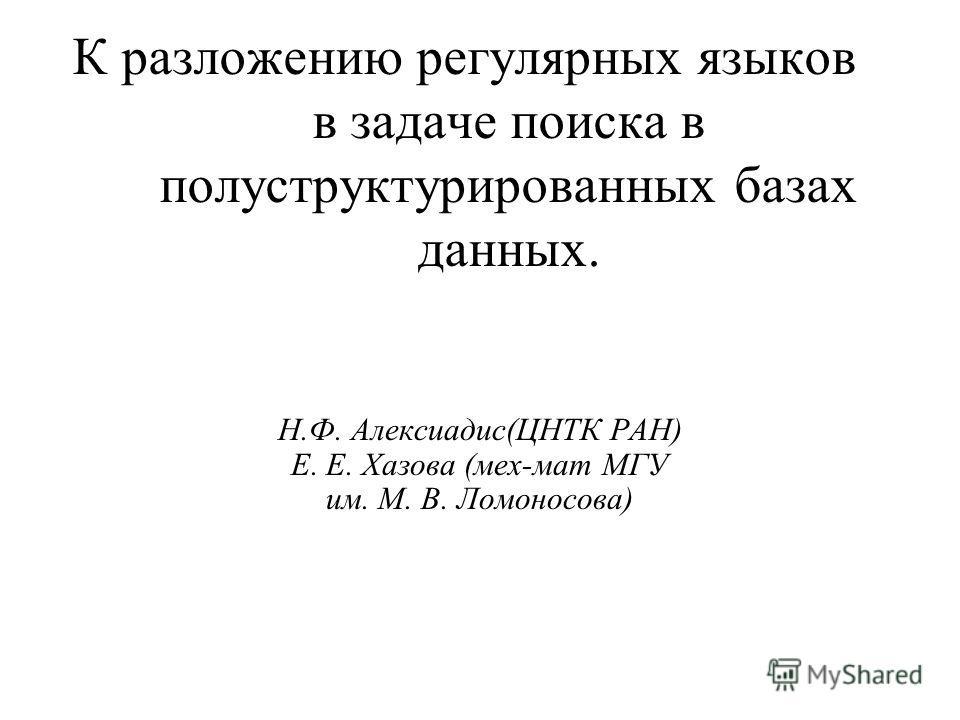 К разложению регулярных языков в задаче поиска в полуструктурированных базах данных. Н.Ф. Алексиадис(ЦНТК РАН) Е. Е. Хазова (мех-мат МГУ им. М. В. Ломоносова)