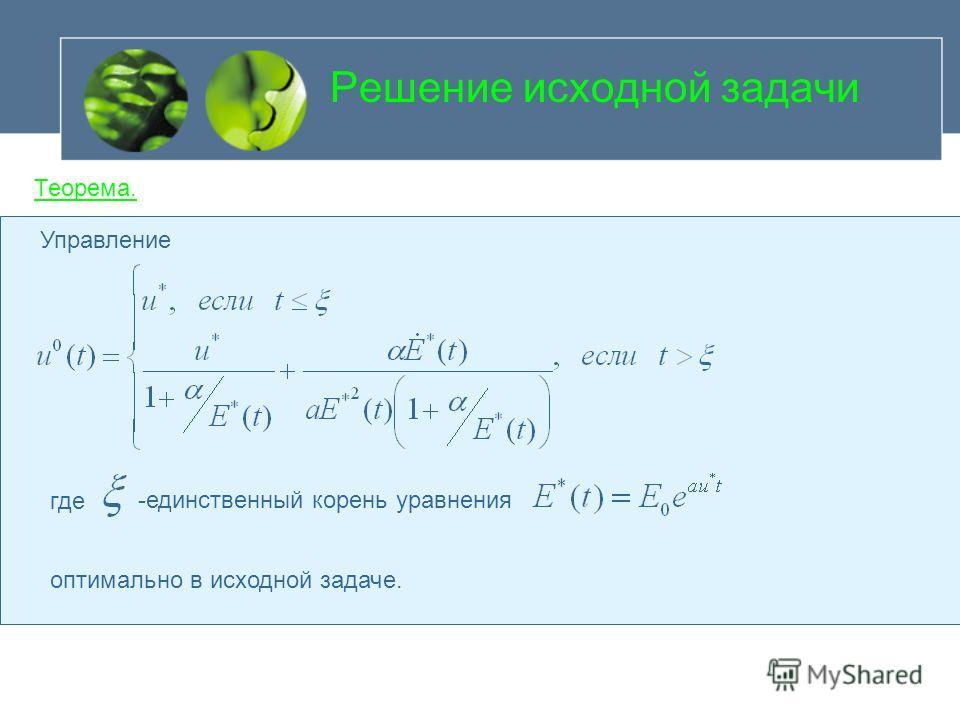 Решение исходной задачи Теорема. Управление оптимально в исходной задаче. где -единственный корень уравнения