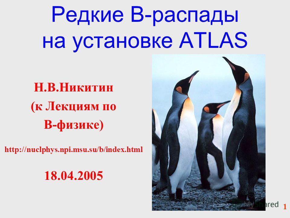 Редкие B-распады на установке ATLAS Н.В.Никитин (к Лекциям по B-физике) http://nuclphys.npi.msu.su/b/index.html 18.04.2005 1
