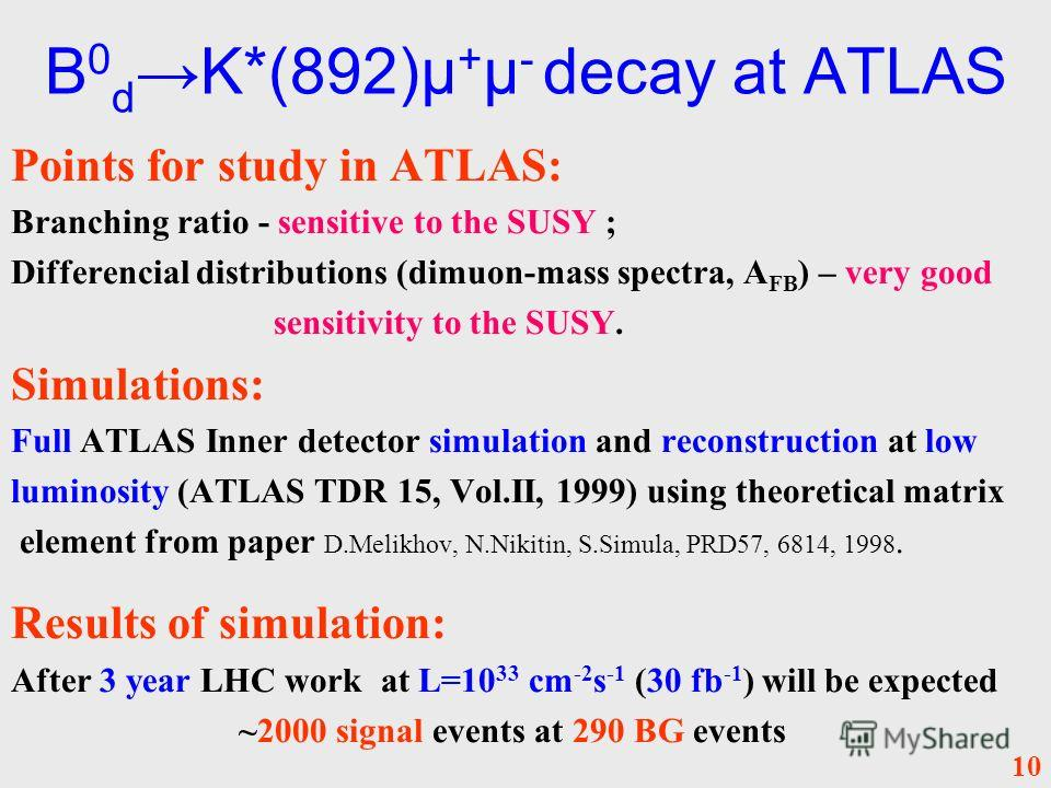 B 0 d K*(892)µ + µ - decay at ATLAS Points for study in ATLAS: Branching ratio - sensitive to the SUSY ; Differencial distributions (dimuon-mass spectra, A FB ) – very good sensitivity to the SUSY. Simulations: Full ATLAS Inner detector simulation an