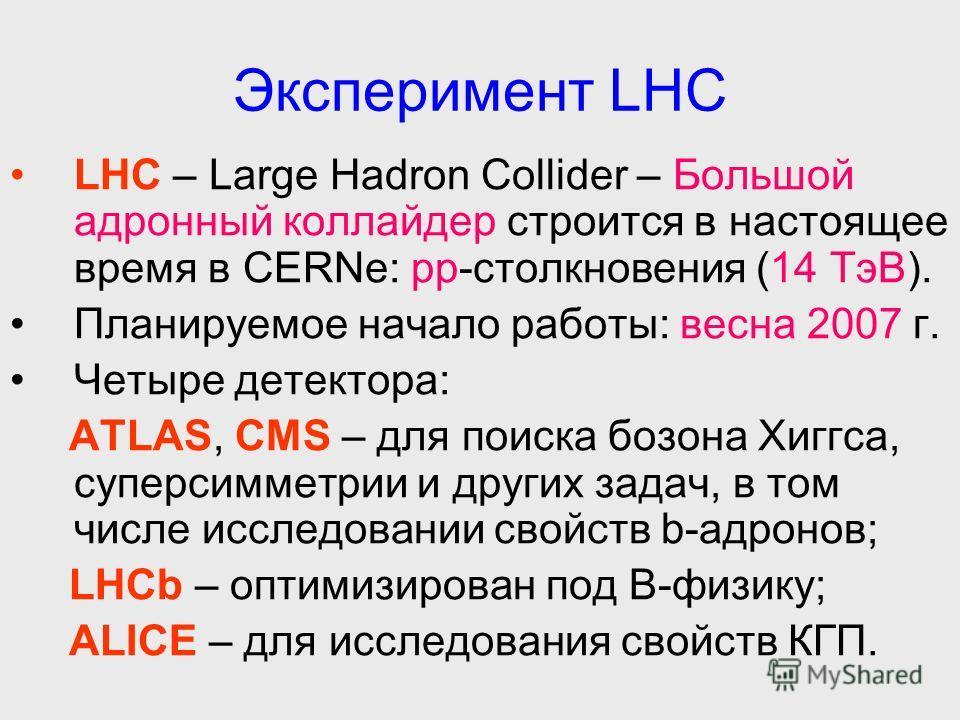 Эксперимент LHC LHC – Large Hadron Collider – Большой адронный коллайдер строится в настоящее время в CERNе: pp-столкновения (14 ТэВ). Планируемое начало работы: весна 2007 г. Четыре детектора: ATLAS, CMS – для поиска бозона Хиггса, суперсимметрии и