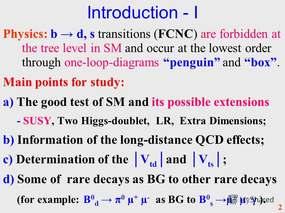Introduction - I Physics: b d, s transitions (FCNC) are forbidden at the tree level in SM and occur at the lowest order through one-loop-diagrams penguin and box. Main points for study: a) The good test of SM and its possible extensions - SUSY, Two H