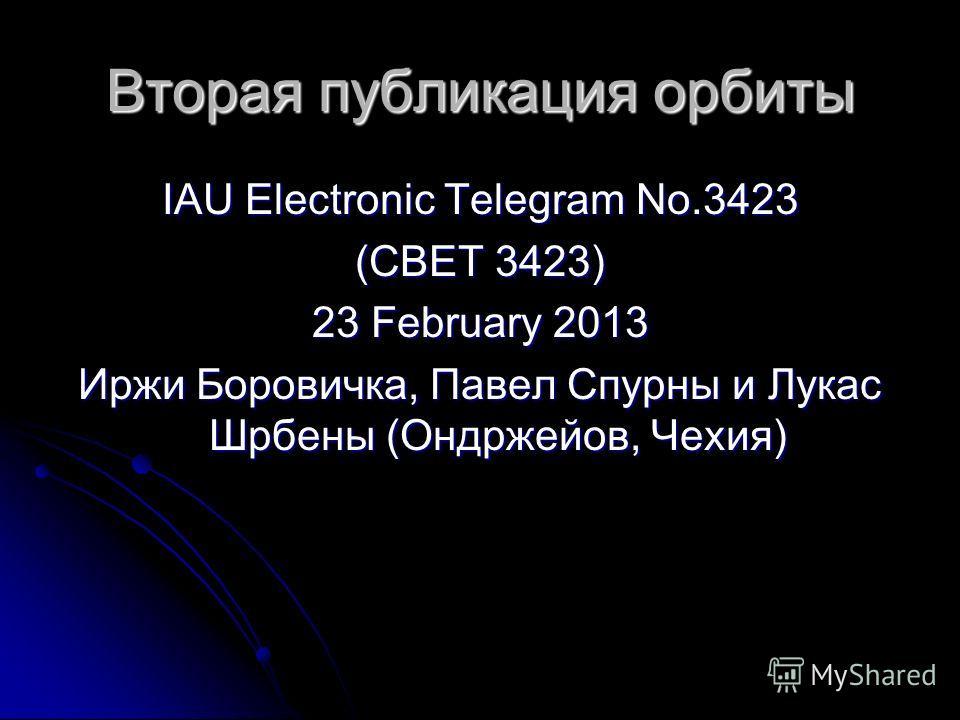 Вторая публикация орбиты IAU Electronic Telegram No.3423 (CBET 3423) 23 February 2013 Иржи Боровичка, Павел Спурны и Лукас Шрбены (Ондржейов, Чехия)