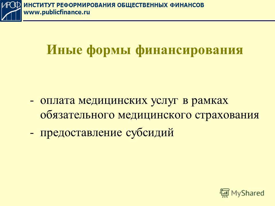 Иные формы финансирования -оплата медицинских услуг в рамках обязательного медицинского страхования -предоставление субсидий ИНСТИТУТ РЕФОРМИРОВАНИЯ ОБЩЕСТВЕННЫХ ФИНАНСОВ www.publicfinance.ru
