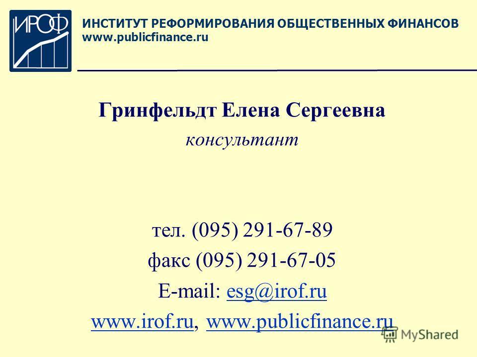 Гринфельдт Елена Сергеевна консультант тел. (095) 291-67-89 факс (095) 291-67-05 E-mail: esg@irof.ruesg@irof.ru www.irof.ruwww.irof.ru, www.publicfinance.ruwww.publicfinance.ru ИНСТИТУТ РЕФОРМИРОВАНИЯ ОБЩЕСТВЕННЫХ ФИНАНСОВ www.publicfinance.ru