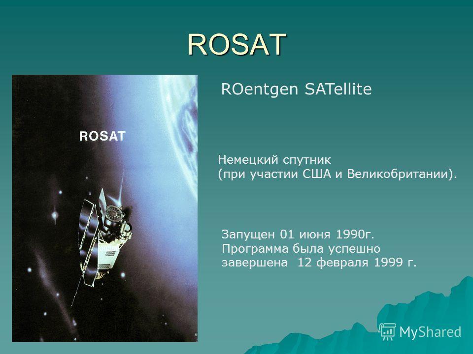 ROSAT ROentgen SATellite Запущен 01 июня 1990г. Программа была успешно завершена 12 февраля 1999 г. Немецкий спутник (при участии США и Великобритании).