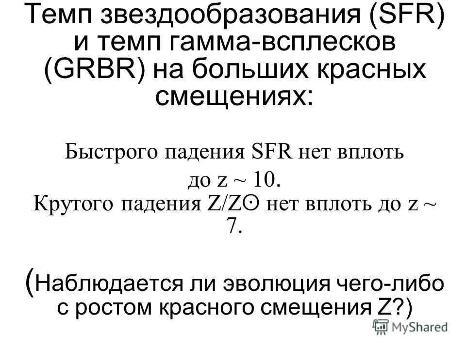Темп звездообразования (SFR) и темп гамма-всплесков (GRBR) на больших красных смещениях: Быстрого падения SFR нет вплоть до z ~ 10. Крутого падения Z/Z ʘ нет вплоть до z ~ 7. ( Наблюдается ли эволюция чего-либо с ростом красного смещения Z?)