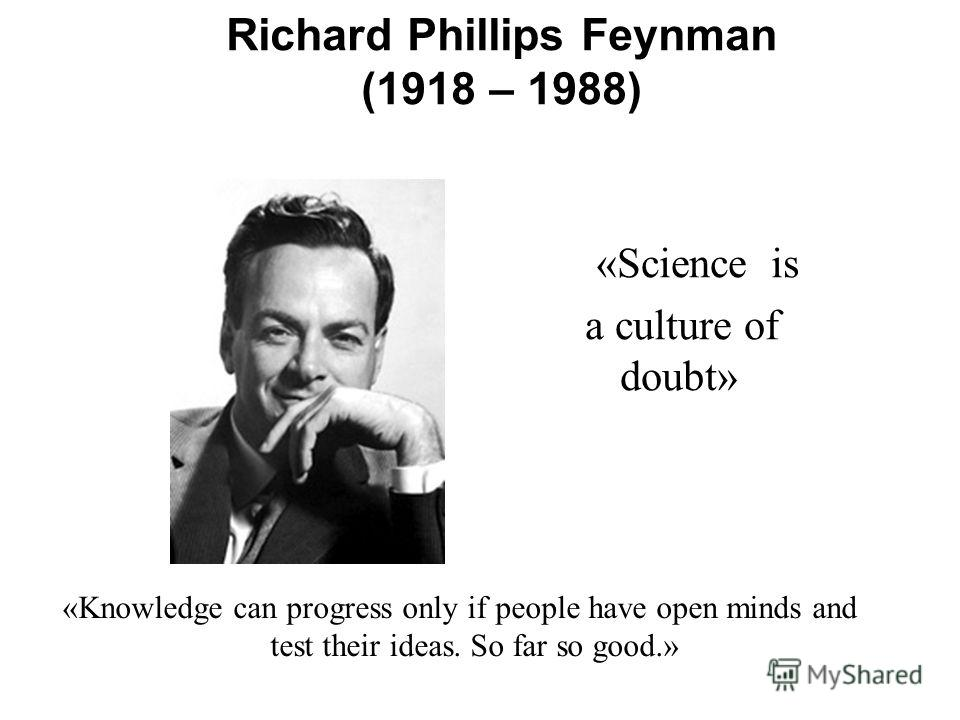 Richard Phillips Feynman (1918 – 1988) «Science is a culture of doubt» «Knowledge can progress only if people have open minds and test their ideas. So far so good.»
