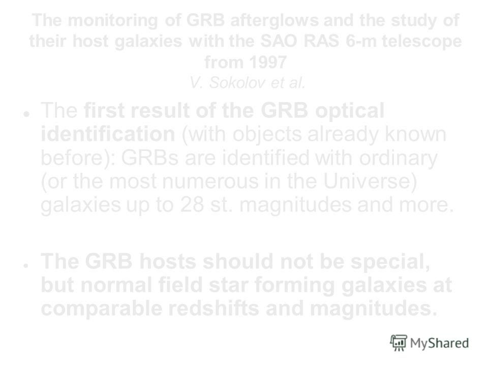 The monitoring of GRB afterglows and the study of their host galaxies with the SAO RAS 6-m telescope from 1997 V. Sokolov et al. The first result of the GRB optical identification (with objects already known before): GRBs are identified with ordinary