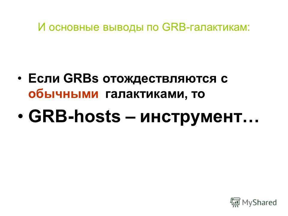И основные выводы по GRB-галактикам: Если GRBs отождествляются с обычными галактиками, то GRB-hosts – инструмент…