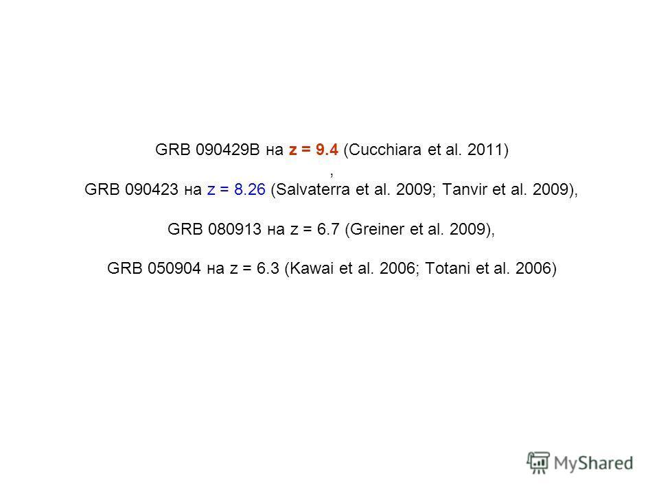 GRB 090429B на z = 9.4 (Cucchiara et al. 2011), GRB 090423 на z = 8.26 (Salvaterra et al. 2009; Tanvir et al. 2009), GRB 080913 на z = 6.7 (Greiner et al. 2009), GRB 050904 на z = 6.3 (Kawai et al. 2006; Totani et al. 2006)