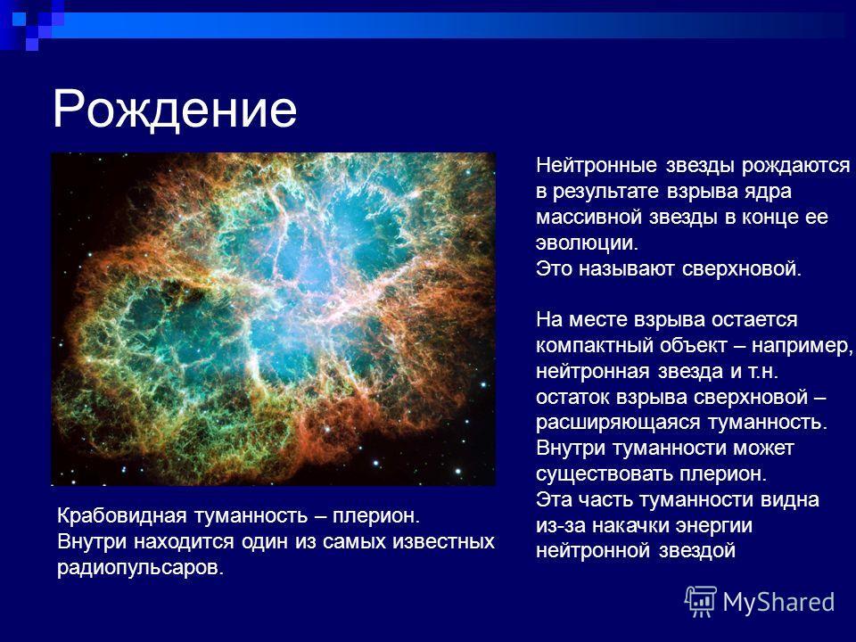 Рождение Нейтронные звезды рождаются в результате взрыва ядра массивной звезды в конце ее эволюции. Это называют сверхновой. На месте взрыва остается компактный объект – например, нейтронная звезда и т.н. остаток взрыва сверхновой – расширяющаяся тум