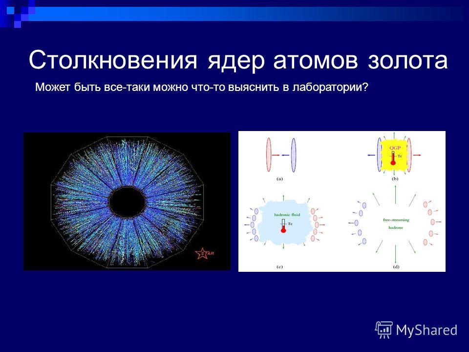 Столкновения ядер атомов золота Может быть все-таки можно что-то выяснить в лаборатории?