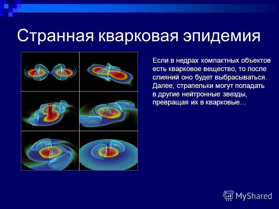 Странная кварковая эпидемия Если в недрах компактных объектов есть кварковое вещество, то после слияний оно будет выбрасываться. Далее, страпельки могут попадать в другие нейтронные звезды, превращая их в кварковые…