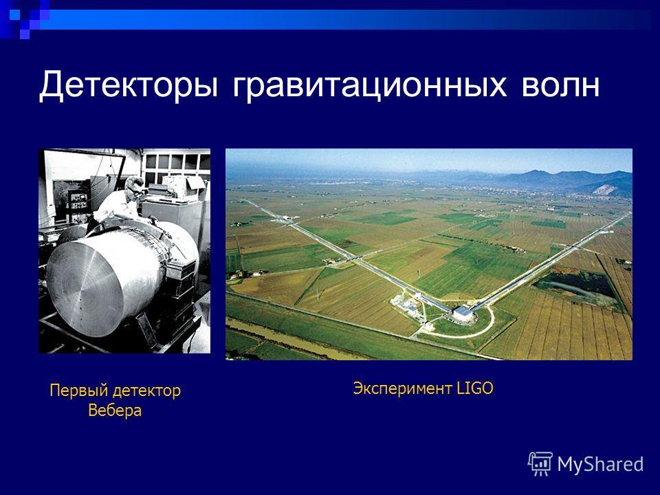 Детекторы гравитационных волн Первый детектор Вебера Эксперимент LIGO