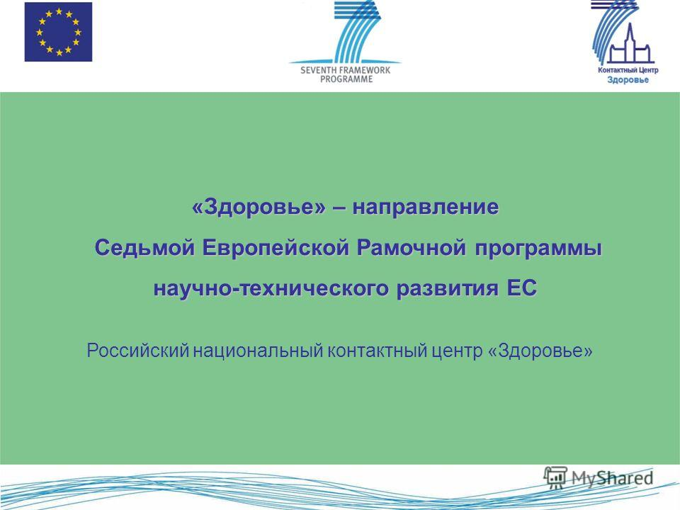 «Здоровье» – направление Седьмой Европейской Рамочной программы научно-технического развития ЕС Седьмой Европейской Рамочной программы научно-технического развития ЕС Российский национальный контактный центр «Здоровье»