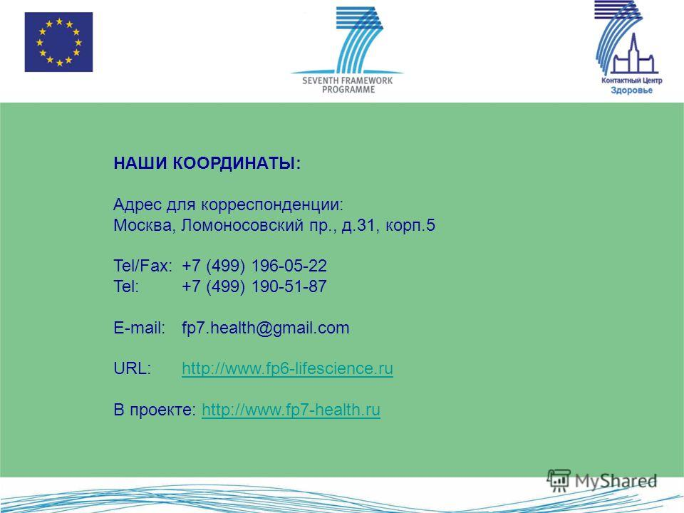 НАШИ КООРДИНАТЫ: Адрес для корреспонденции: Москва, Ломоносовский пр., д.31, корп.5 Tel/Fax: +7 (499) 196-05-22 Tel: +7 (499) 190-51-87 E-mail: fp7.health@gmail.com URL: http://www.fp6-lifescience.ruhttp://www.fp6-lifescience.ru В проекте: http://www
