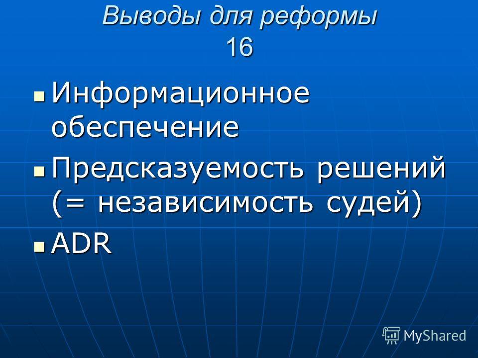 Выводы для реформы 16 Информационное обеспечение Информационное обеспечение Предсказуемость решений (= независимость судей) Предсказуемость решений (= независимость судей) ADR ADR