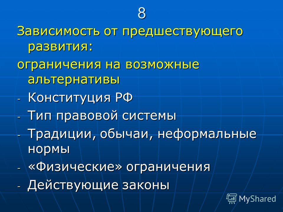 8 Зависимость от предшествующего развития: ограничения на возможные альтернативы - Конституция РФ - Тип правовой системы - Традиции, обычаи, неформальные нормы - «Физические» ограничения - Действующие законы