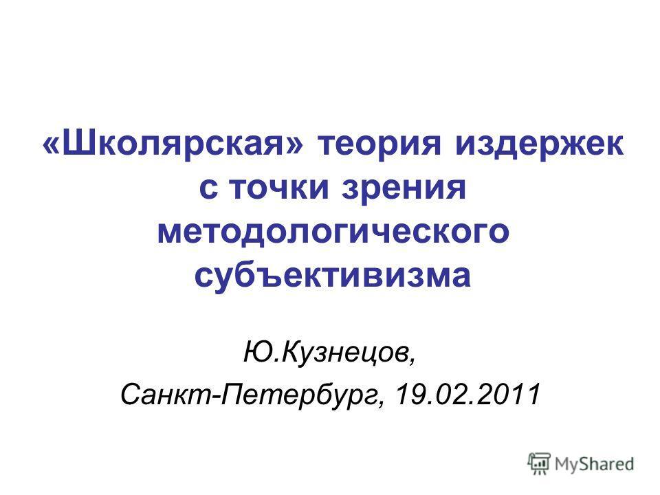 «Школярская» теория издержек с точки зрения методологического субъективизма Ю.Кузнецов, Санкт-Петербург, 19.02.2011