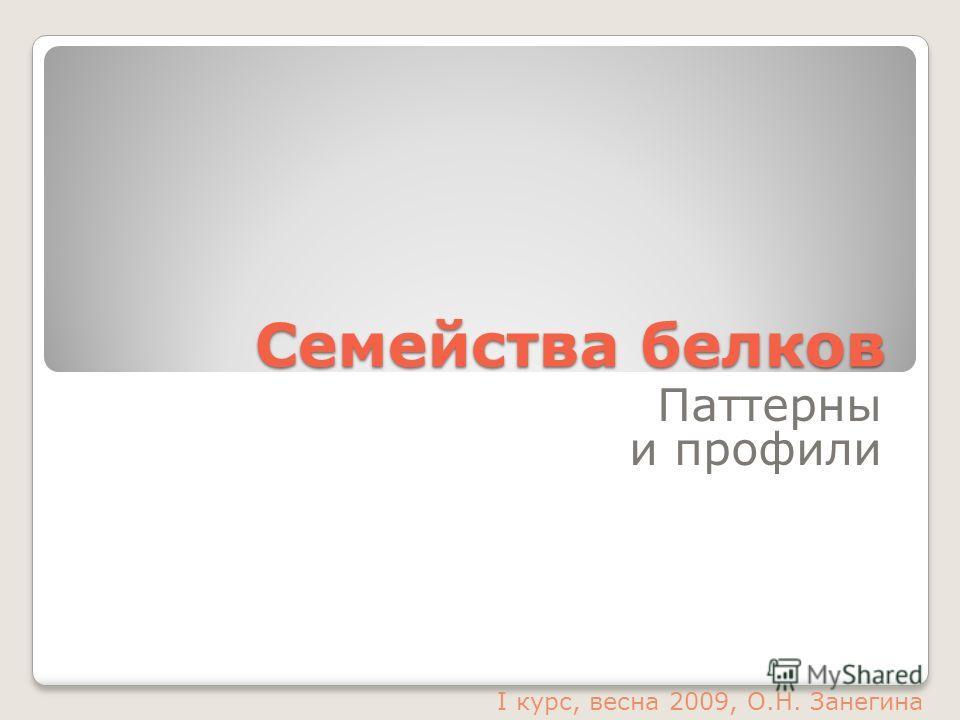 Семейства белков Паттерны и профили I курс, весна 2009, О.Н. Занегина