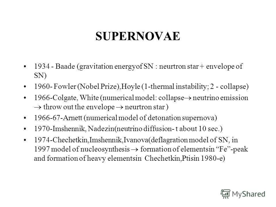 SUPERNOVAE 1934 - Baade (gravitation energyof SN : neurtron star + envelope of SN) 1960- Fowler (Nobel Prize),Hoyle (1-thermal instability; 2 - collapse) 1966-Colgate, White (numerical model: collapse neutrino emission throw out the envelope neurtron