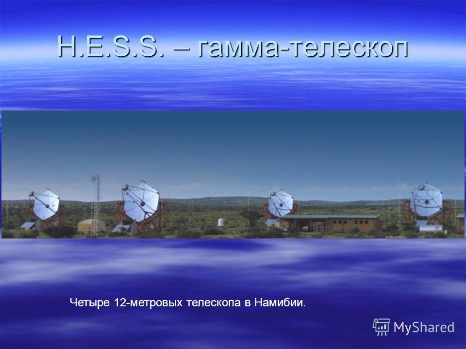 H.E.S.S. – гамма-телескоп Четыре 12-метровых телескопа в Намибии.