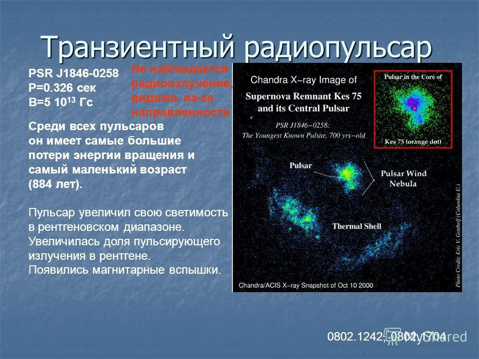 Транзиентный радиопульсар PSR J1846-0258 P=0.326 сек B=5 10 13 Гс 0802.1242, 0802.1704 Среди всех пульсаров он имеет самые большие потери энергии вращения и самый маленький возраст (884 лет). Пульсар увеличил свою светимость в рентгеновском диапазоне
