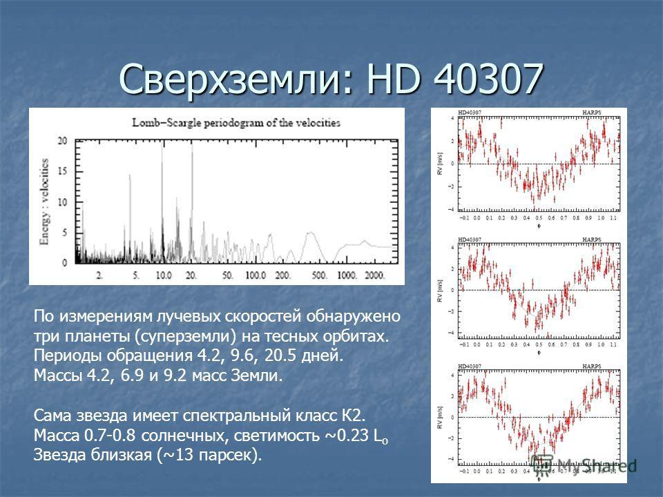 Сверхземли: HD 40307 По измерениям лучевых скоростей обнаружено три планеты (суперземли) на тесных орбитах. Периоды обращения 4.2, 9.6, 20.5 дней. Массы 4.2, 6.9 и 9.2 масс Земли. Сама звезда имеет спектральный класс К2. Масса 0.7-0.8 солнечных, свет