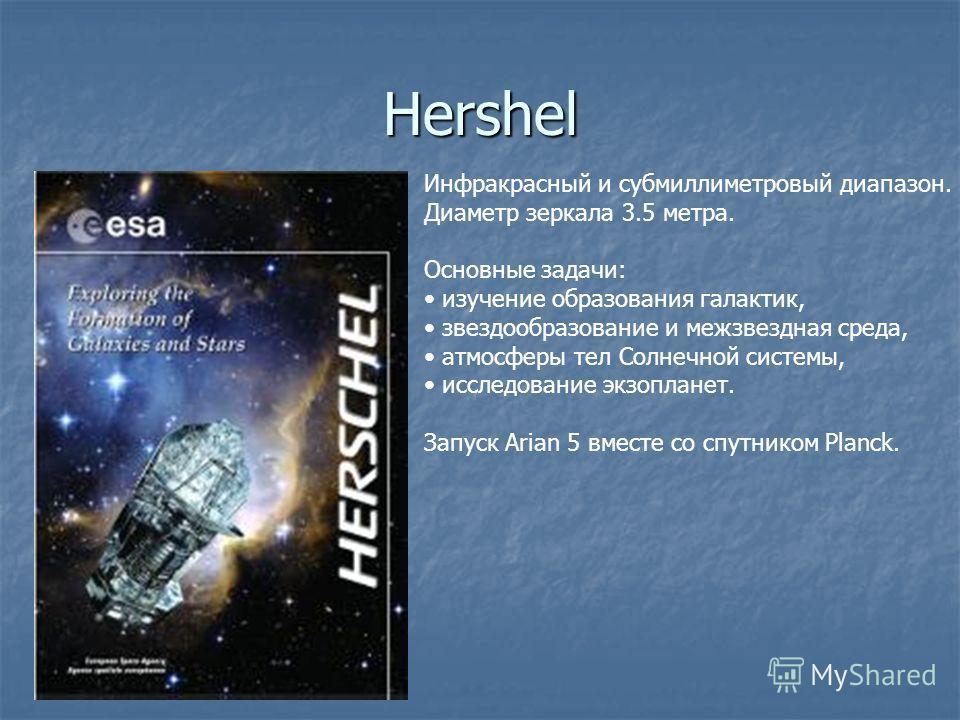 Hershel Инфракрасный и субмиллиметровый диапазон. Диаметр зеркала 3.5 метра. Основные задачи: изучение образования галактик, звездообразование и межзвездная среда, атмосферы тел Солнечной системы, исследование экзопланет. Запуск Arian 5 вместе со спу