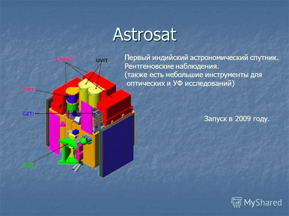 Astrosat Первый индийский астрономический спутник. Рентгеновские наблюдения. (также есть небольшие инструменты для оптических и УФ исследований) Запуск в 2009 году.