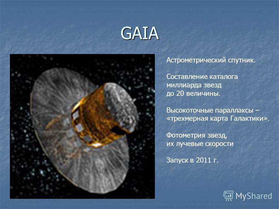 GAIA Астрометрический спутник. Составление каталога миллиарда звезд до 20 величины. Высокоточные параллаксы – «трехмерная карта Галактики». Фотометрия звезд, их лучевые скорости Запуск в 2011 г.