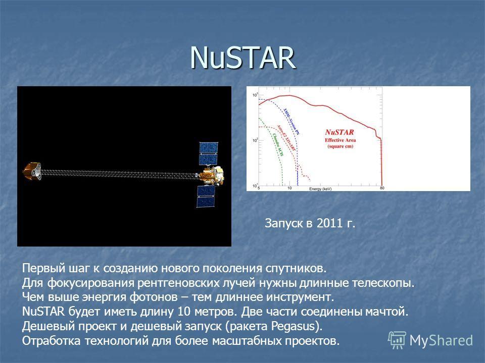 NuSTAR Первый шаг к созданию нового поколения спутников. Для фокусирования рентгеновских лучей нужны длинные телескопы. Чем выше энергия фотонов – тем длиннее инструмент. NuSTAR будет иметь длину 10 метров. Две части соединены мачтой. Дешевый проект