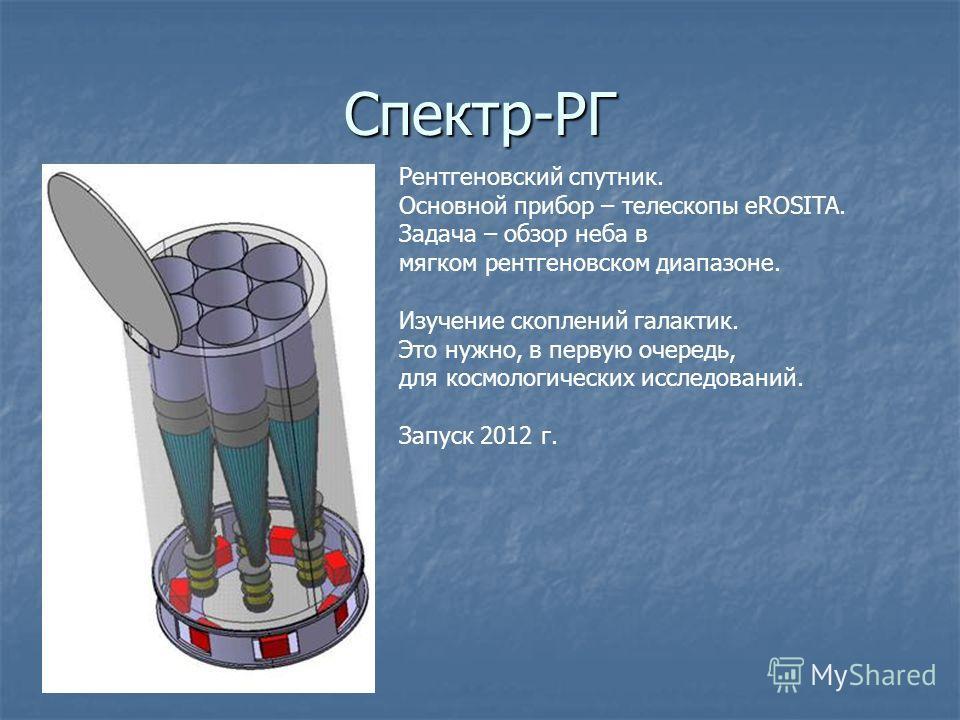 Спектр-РГ Рентгеновский спутник. Основной прибор – телескопы eROSITA. Задача – обзор неба в мягком рентгеновском диапазоне. Изучение скоплений галактик. Это нужно, в первую очередь, для космологических исследований. Запуск 2012 г.