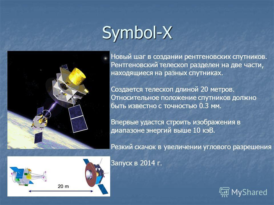 Symbol-X Новый шаг в создании рентгеновских спутников. Рентгеновский телескоп разделен на две части, находящиеся на разных спутниках. Создается телескоп длиной 20 метров. Относительное положение спутников должно быть известно с точностью 0.3 мм. Впер