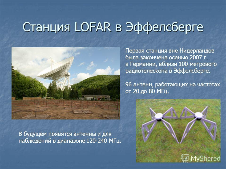 Станция LOFAR в Эффелсберге Первая станция вне Нидерландов была закончена осенью 2007 г. в Германии, вблизи 100-метрового радиотелескопа в Эффелсберге. 96 антенн, работающих на частотах от 20 до 80 МГц. В будущем появятся антенны и для наблюдений в д