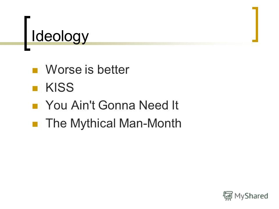Ideology Worse is better KISS You Ain't Gonna Need It The Mythical Man-Month