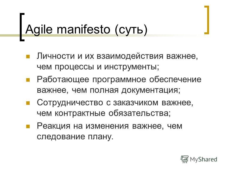 Agile manifesto (суть) Личности и их взаимодействия важнее, чем процессы и инструменты; Работающее программное обеспечение важнее, чем полная документация; Сотрудничество с заказчиком важнее, чем контрактные обязательства; Реакция на изменения важнее