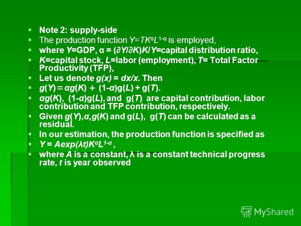 Note 2: supply-side The production function Y=TK α L 1-α is employed, where Y=GDP, α = (Y/K)K/Y=capital distribution ratio, K=capital stock, L=labor (employment), T= Total Factor Productivity (TFP), Let us denote g(x) = dx/x. Then g(Y) αg(K) (1-α)g(L