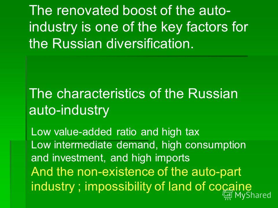 The renovated boost of the auto- industry is one of the key factors for the Russian diversification. The characteristics of the Russian auto-industry Low value-added ratio and high tax Low intermediate demand, high consumption and investment, and hig