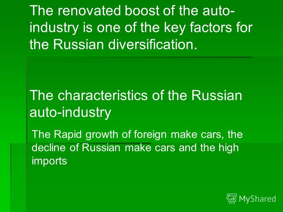 The renovated boost of the auto- industry is one of the key factors for the Russian diversification. The characteristics of the Russian auto-industry The Rapid growth of foreign make cars, the decline of Russian make cars and the high imports