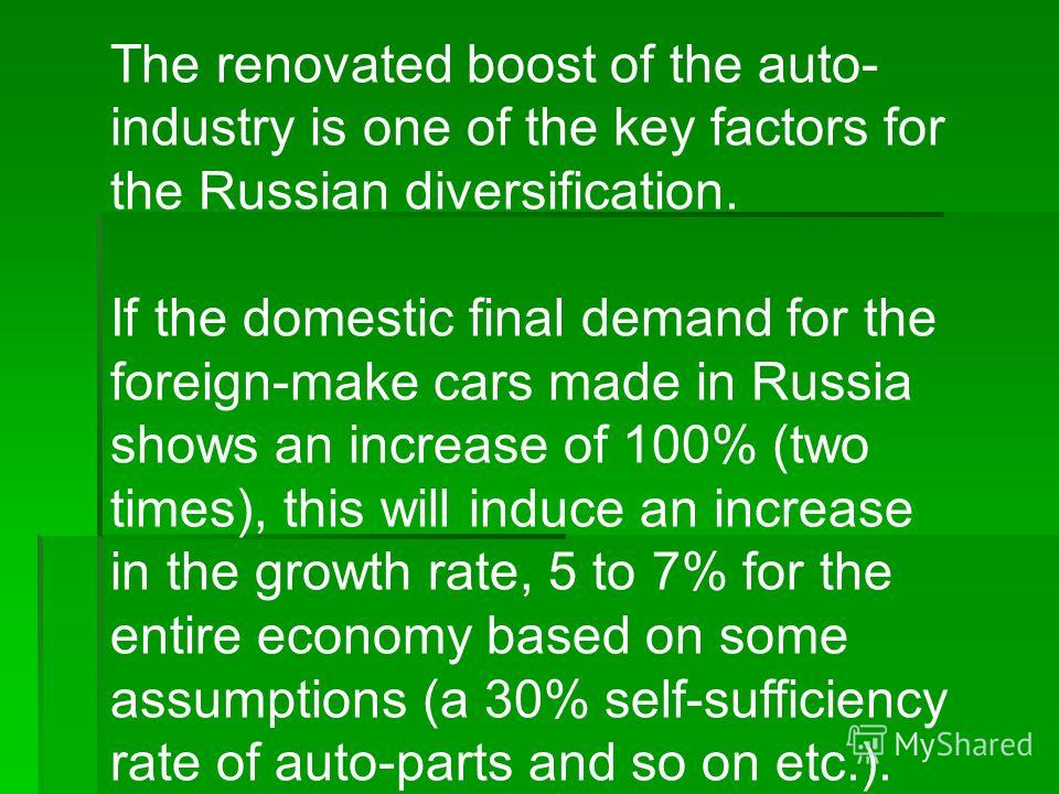 The renovated boost of the auto- industry is one of the key factors for the Russian diversification. If the domestic final demand for the foreign-make cars made in Russia shows an increase of 100% (two times), this will induce an increase in the grow