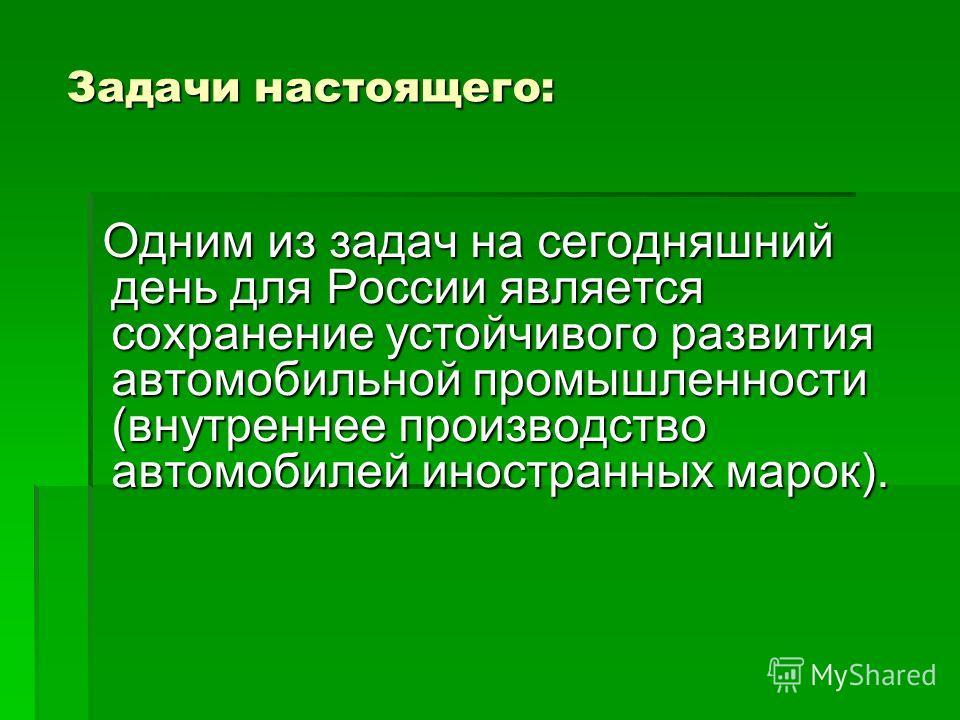 Задачи настоящего: Одним из задач на сегодняшний день для России является сохранение устойчивого развития автомобильной промышленности (внутреннее производство автомобилей иностранных марок). Одним из задач на сегодняшний день для России является сох