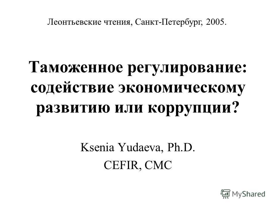 Таможенное регулирование: содействие экономическому развитию или коррупции? Ksenia Yudaeva, Ph.D. CEFIR, CMC Леонтьевские чтения, Санкт-Петербург, 2005.