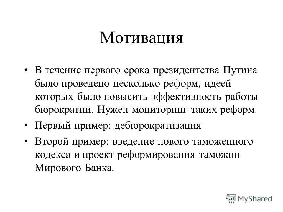 Мотивация В течение первого срока президентства Путина было проведено несколько реформ, идеей которых было повысить эффективность работы бюрократии. Нужен мониторинг таких реформ. Первый пример: дебюрократизация Второй пример: введение нового таможен
